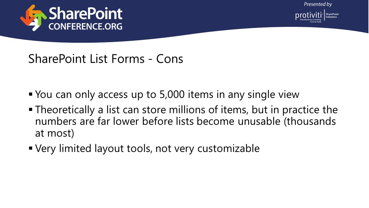 SharePoint List Forms - Cons You can only access up to 5,000 items in any single view Theoretically a list can store millions of items, but in practice the numbers are far lower before lists become unusable (thousands at most) Very limited layout tools, not very customizable