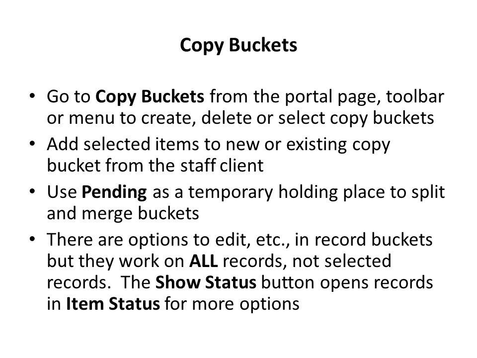 Copy Buckets Go to Copy Buckets from the portal page, toolbar or menu to create, delete or select copy buckets Add selected items to new or existing copy bucket from the staff client Use Pending as a temporary holding place to split and merge buckets There are options to edit, etc., in record buckets but they work on ALL records, not selected records.
