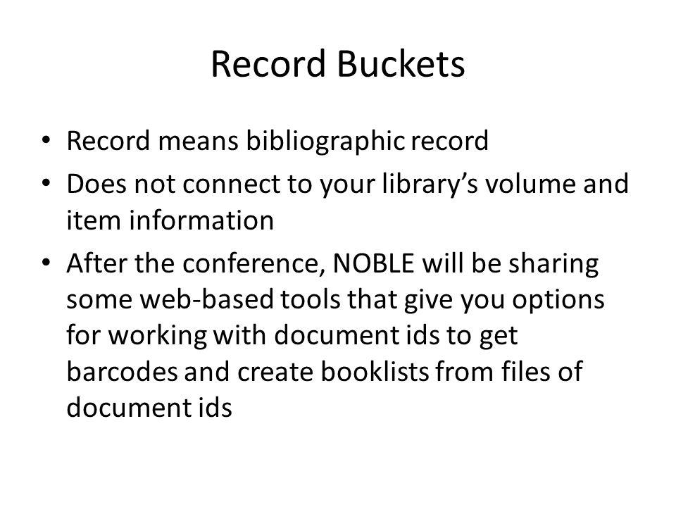 Record Buckets Record means bibliographic record Does not connect to your librarys volume and item information After the conference, NOBLE will be sharing some web-based tools that give you options for working with document ids to get barcodes and create booklists from files of document ids