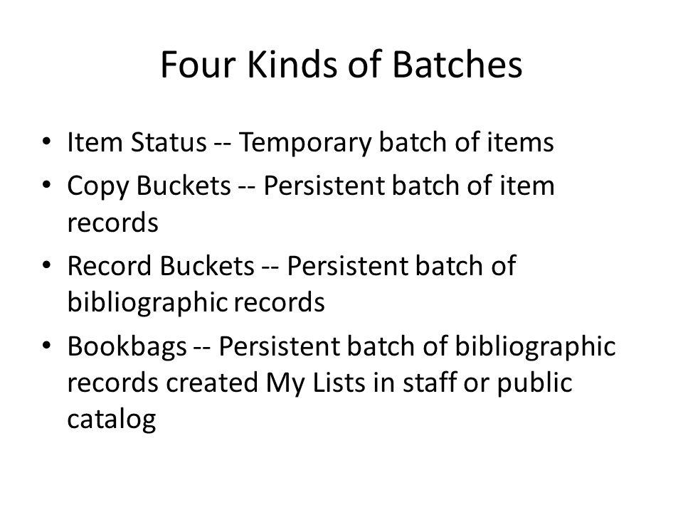 Four Kinds of Batches Item Status -- Temporary batch of items Copy Buckets -- Persistent batch of item records Record Buckets -- Persistent batch of bibliographic records Bookbags -- Persistent batch of bibliographic records created My Lists in staff or public catalog