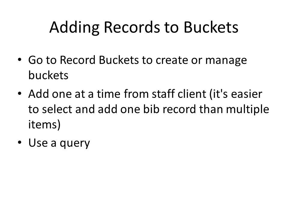 Adding Records to Buckets Go to Record Buckets to create or manage buckets Add one at a time from staff client (it s easier to select and add one bib record than multiple items) Use a query