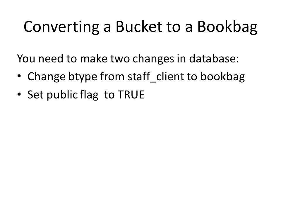 Converting a Bucket to a Bookbag You need to make two changes in database: Change btype from staff_client to bookbag Set public flag to TRUE