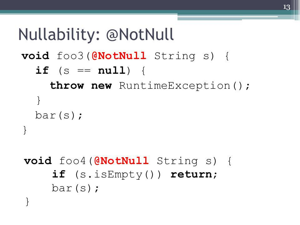 Nullability: @NotNull void foo3(@NotNull String s) { if (s == null) { throw new RuntimeException(); } bar(s); } 13 void foo4(@NotNull String s) { if (s.isEmpty()) return; bar(s); }