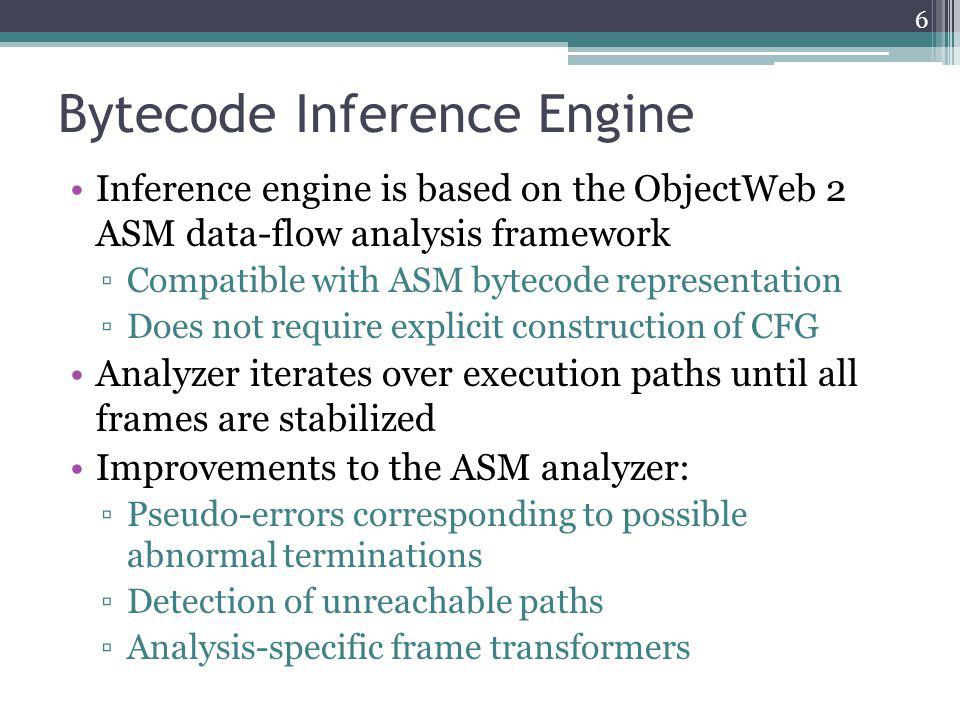 Bytecode Inference Engine Inference engine is based on the ObjectWeb 2 ASM data-flow analysis framework Compatible with ASM bytecode representation Does not require explicit construction of CFG Analyzer iterates over execution paths until all frames are stabilized Improvements to the ASM analyzer: Pseudo-errors corresponding to possible abnormal terminations Detection of unreachable paths Analysis-specific frame transformers 6