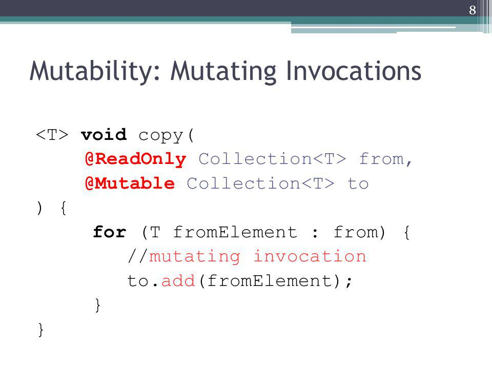 Mutability: Mutating Invocations void copy( @ReadOnly Collection from, @Mutable Collection to ) { for (T fromElement : from) { //mutating invocation to.add(fromElement); } 8