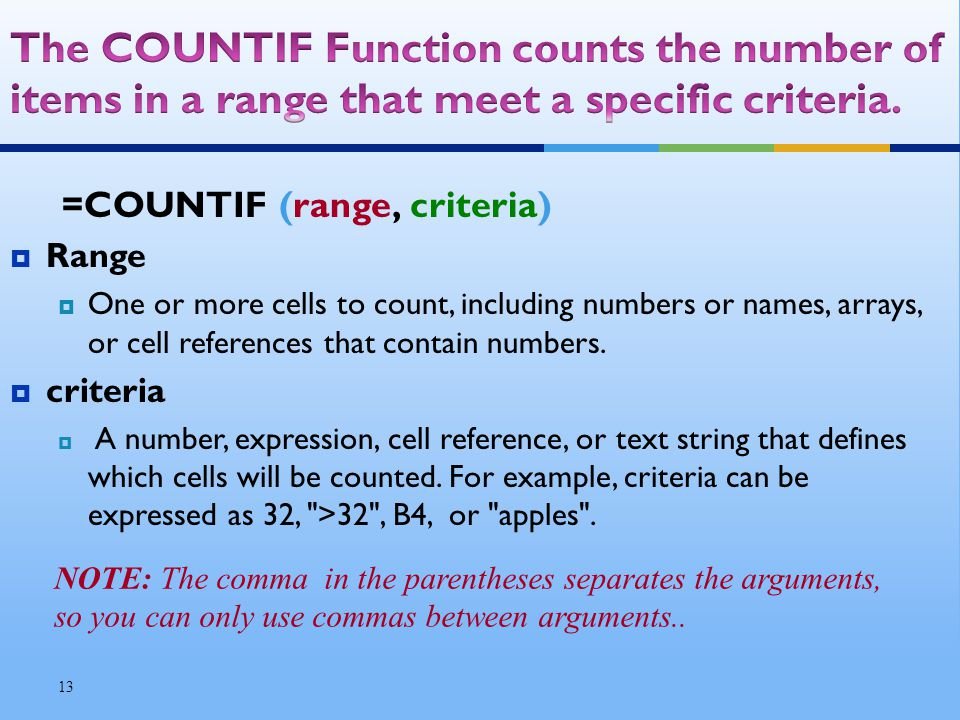 =COUNTIF (range, criteria) Range One or more cells to count, including numbers or names, arrays, or cell references that contain numbers.