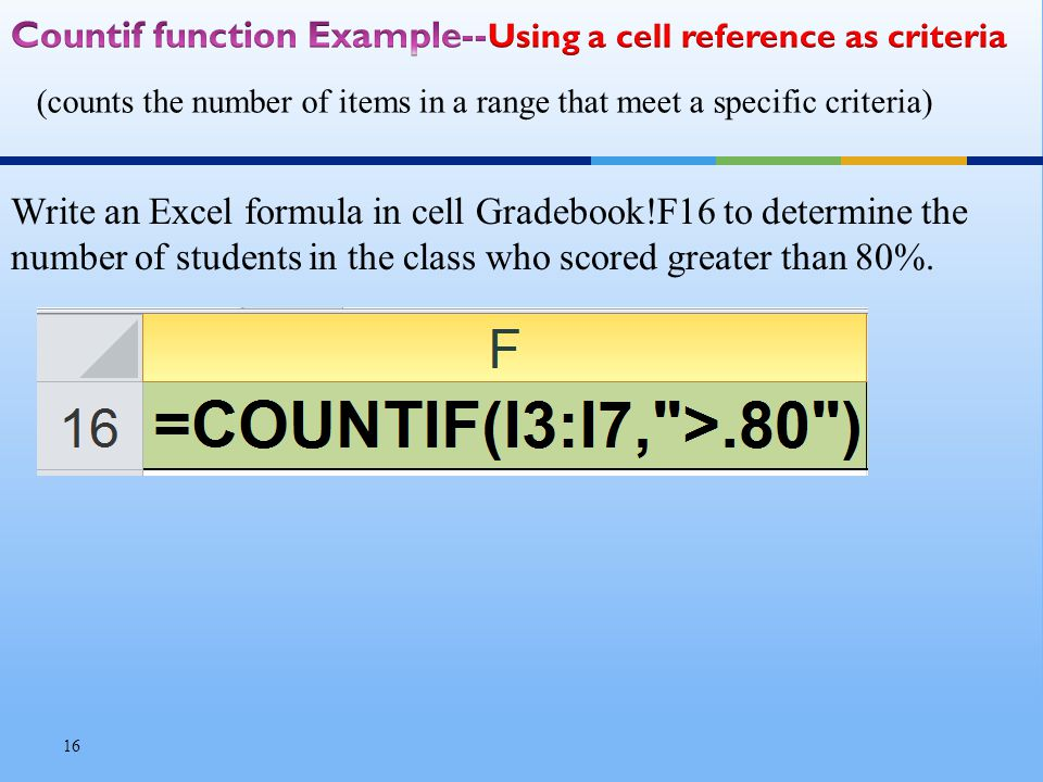 (counts the number of items in a range that meet a specific criteria) 16 Write an Excel formula in cell Gradebook!F16 to determine the number of students in the class who scored greater than 80%.