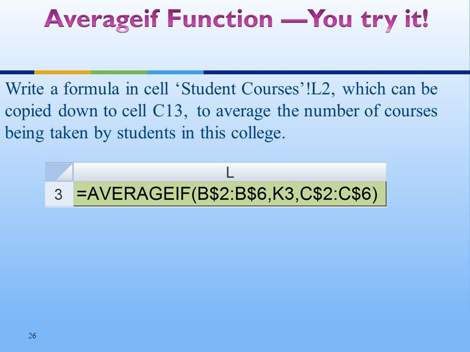 Write a formula in cell Student Courses!L2, which can be copied down to cell C13, to average the number of courses being taken by students in this college.