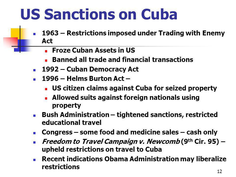 US Sanctions on Cuba 1963 – Restrictions imposed under Trading with Enemy Act Froze Cuban Assets in US Banned all trade and financial transactions 1992 – Cuban Democracy Act 1996 – Helms Burton Act – US citizen claims against Cuba for seized property Allowed suits against foreign nationals using property Bush Administration – tightened sanctions, restricted educational travel Congress – some food and medicine sales – cash only Freedom to Travel Campaign v.