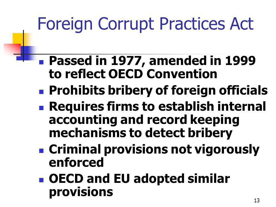 13 Foreign Corrupt Practices Act Passed in 1977, amended in 1999 to reflect OECD Convention Prohibits bribery of foreign officials Requires firms to establish internal accounting and record keeping mechanisms to detect bribery Criminal provisions not vigorously enforced OECD and EU adopted similar provisions