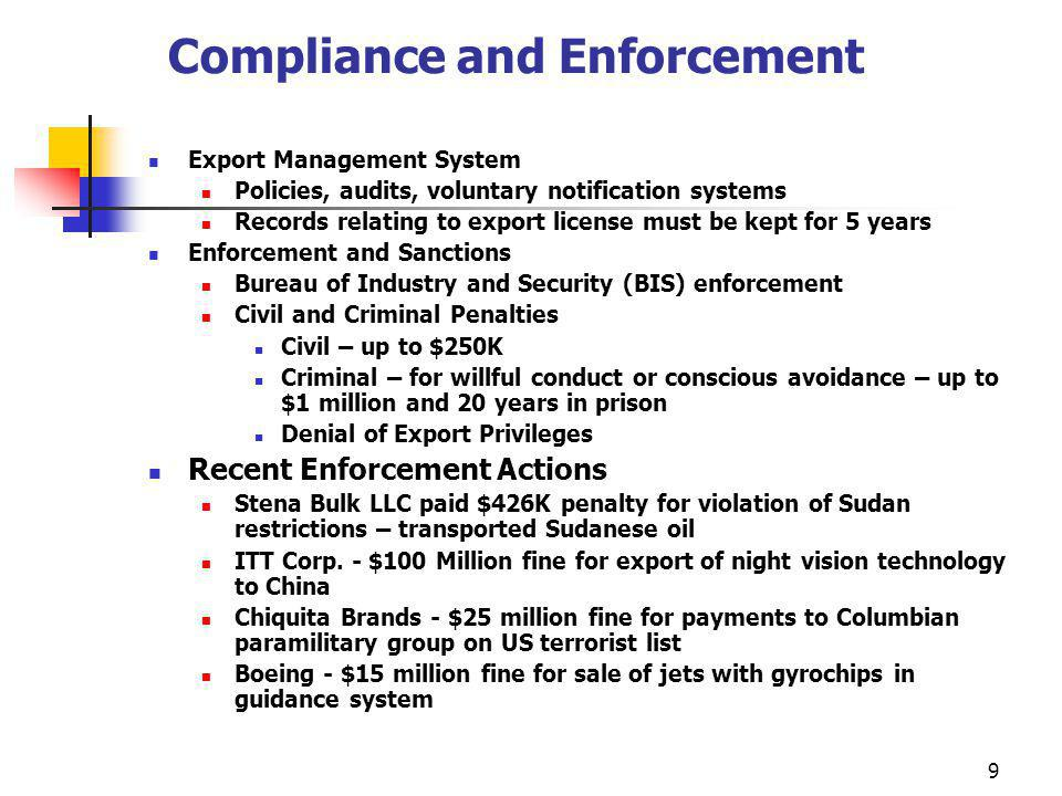 9 Compliance and Enforcement Export Management System Policies, audits, voluntary notification systems Records relating to export license must be kept for 5 years Enforcement and Sanctions Bureau of Industry and Security (BIS) enforcement Civil and Criminal Penalties Civil – up to $250K Criminal – for willful conduct or conscious avoidance – up to $1 million and 20 years in prison Denial of Export Privileges Recent Enforcement Actions Stena Bulk LLC paid $426K penalty for violation of Sudan restrictions – transported Sudanese oil ITT Corp.