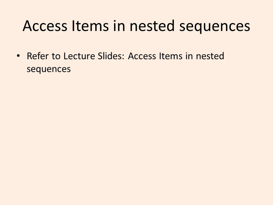 Access Items in nested sequences Refer to Lecture Slides: Access Items in nested sequences
