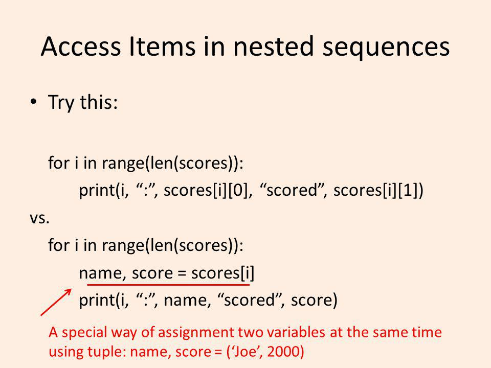 Access Items in nested sequences Try this: for i in range(len(scores)): print(i, :, scores[i][0], scored, scores[i][1]) vs.