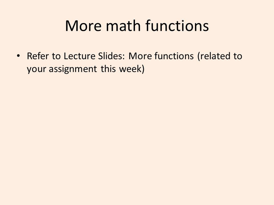 More math functions Refer to Lecture Slides: More functions (related to your assignment this week)