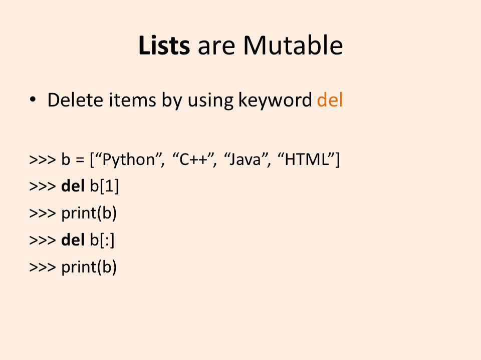 Lists are Mutable Delete items by using keyword del >>> b = [Python, C++, Java, HTML] >>> del b[1] >>> print(b) >>> del b[:] >>> print(b)