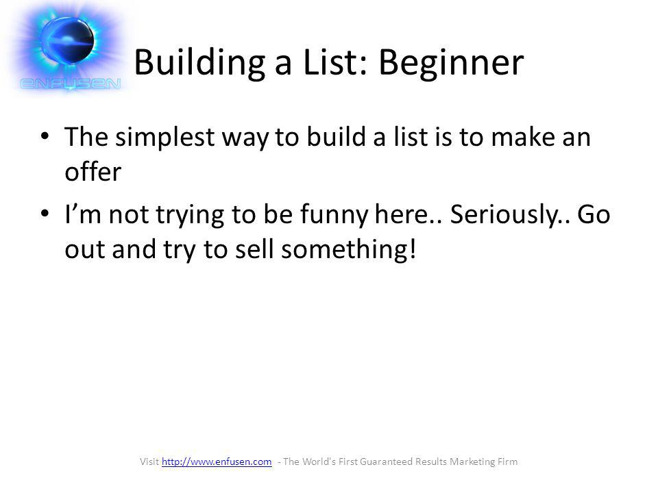 Building a List: Beginner The simplest way to build a list is to make an offer Im not trying to be funny here..