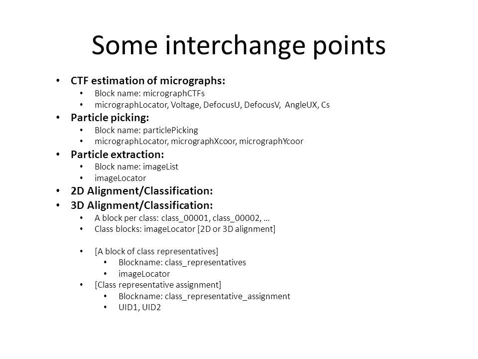 Some interchange points CTF estimation of micrographs: Block name: micrographCTFs micrographLocator, Voltage, DefocusU, DefocusV, AngleUX, Cs Particle picking: Block name: particlePicking micrographLocator, micrographXcoor, micrographYcoor Particle extraction: Block name: imageList imageLocator 2D Alignment/Classification: 3D Alignment/Classification: A block per class: class_00001, class_00002, … Class blocks: imageLocator [2D or 3D alignment] [A block of class representatives] Blockname: class_representatives imageLocator [Class representative assignment] Blockname: class_representative_assignment UID1, UID2
