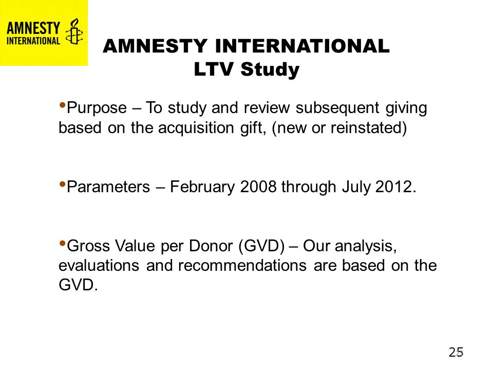 25 AMNESTY INTERNATIONAL LTV Study Purpose – To study and review subsequent giving based on the acquisition gift, (new or reinstated) Parameters – February 2008 through July 2012.