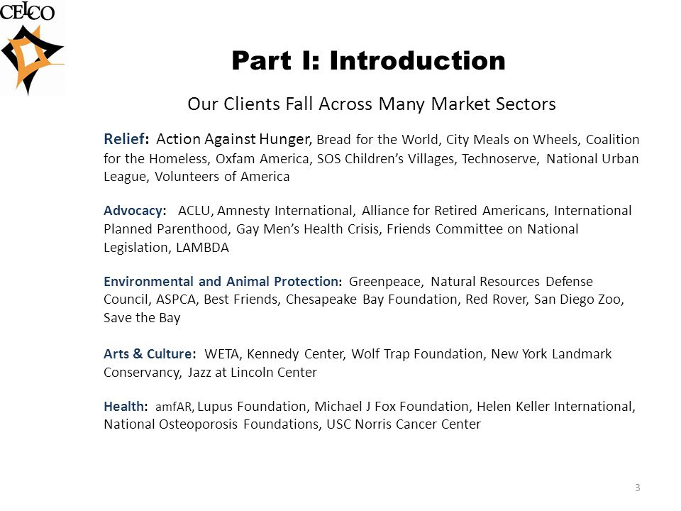 Part I: Introduction Our Clients Fall Across Many Market Sectors Relief: Action Against Hunger, Bread for the World, City Meals on Wheels, Coalition for the Homeless, Oxfam America, SOS Childrens Villages, Technoserve, National Urban League, Volunteers of America Advocacy: ACLU, Amnesty International, Alliance for Retired Americans, International Planned Parenthood, Gay Mens Health Crisis, Friends Committee on National Legislation, LAMBDA Environmental and Animal Protection : Greenpeace, Natural Resources Defense Council, ASPCA, Best Friends, Chesapeake Bay Foundation, Red Rover, San Diego Zoo, Save the Bay Arts & Culture: WETA, Kennedy Center, Wolf Trap Foundation, New York Landmark Conservancy, Jazz at Lincoln Center Health: amfAR, Lupus Foundation, Michael J Fox Foundation, Helen Keller International, National Osteoporosis Foundations, USC Norris Cancer Center 3