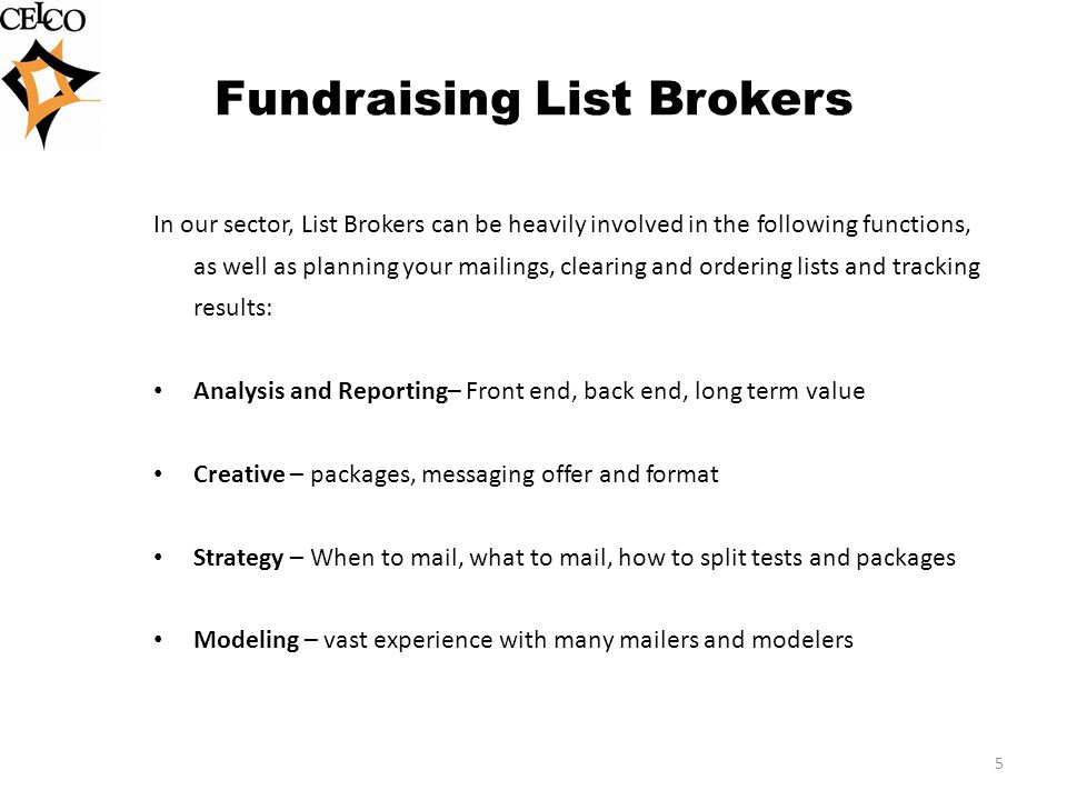 Fundraising List Brokers In our sector, List Brokers can be heavily involved in the following functions, as well as planning your mailings, clearing and ordering lists and tracking results: Analysis and Reporting– Front end, back end, long term value Creative – packages, messaging offer and format Strategy – When to mail, what to mail, how to split tests and packages Modeling – vast experience with many mailers and modelers 5