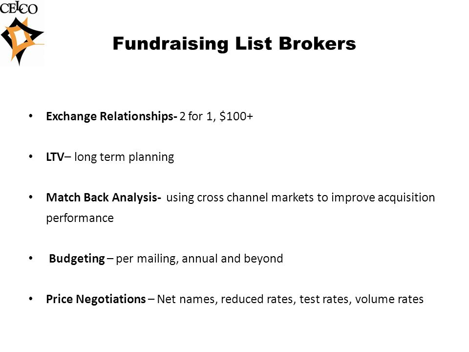 Fundraising List Brokers Exchange Relationships- 2 for 1, $100+ LTV– long term planning Match Back Analysis- using cross channel markets to improve acquisition performance Budgeting – per mailing, annual and beyond Price Negotiations – Net names, reduced rates, test rates, volume rates