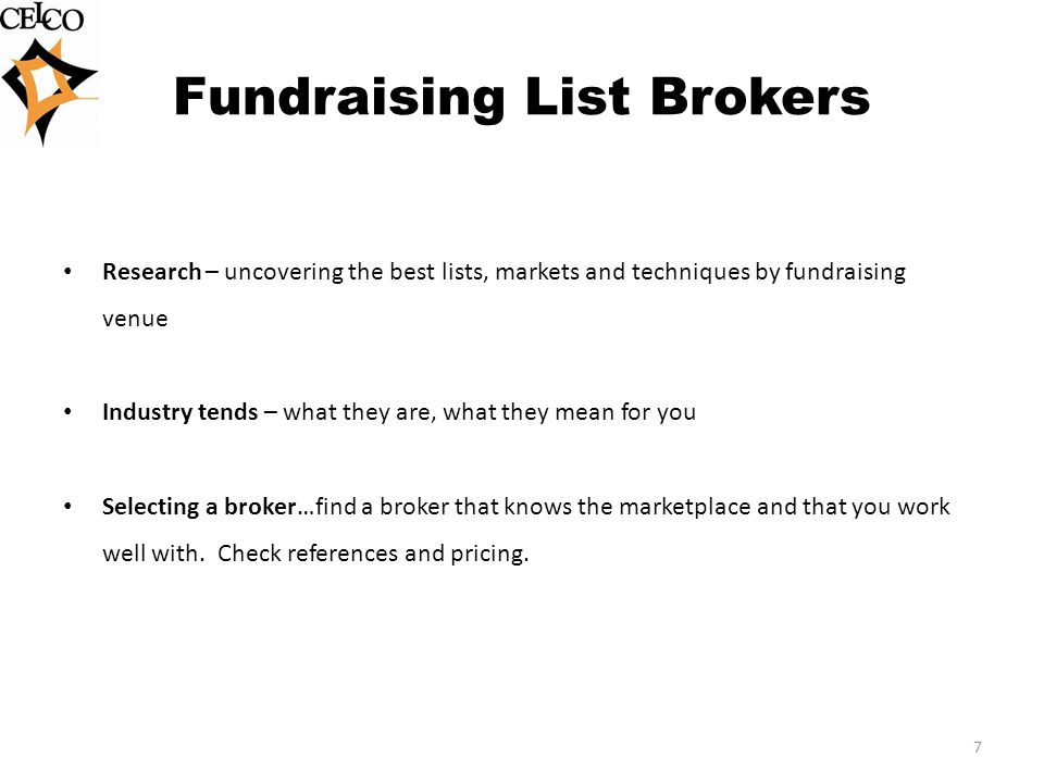 Fundraising List Brokers Research – uncovering the best lists, markets and techniques by fundraising venue Industry tends – what they are, what they mean for you Selecting a broker…find a broker that knows the marketplace and that you work well with.
