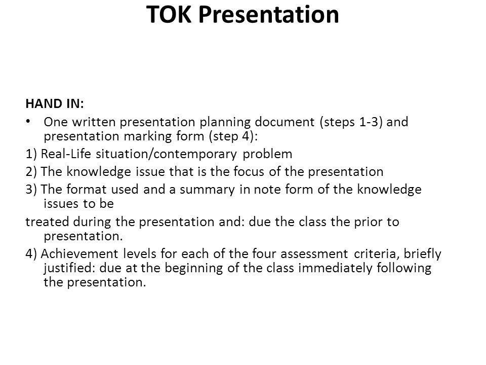 TOK Presentation 8-10 Minutes This presentation will require an integration of the ways of knowing with the areas of knowledge and base this integration in the real world.