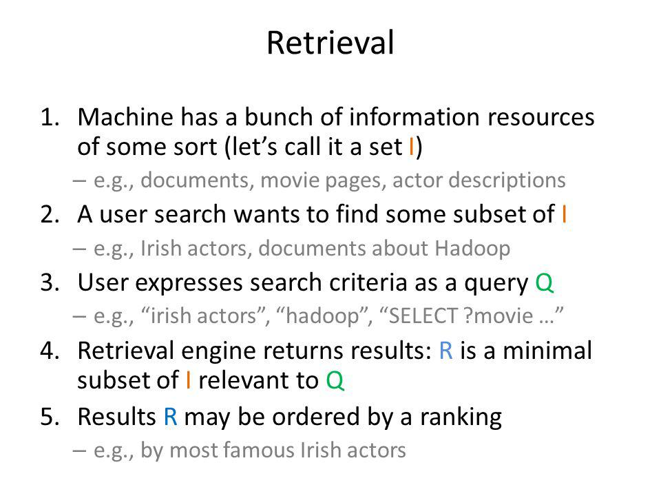 Retrieval 1.Machine has a bunch of information resources of some sort (lets call it a set I) – e.g., documents, movie pages, actor descriptions 2.A user search wants to find some subset of I – e.g., Irish actors, documents about Hadoop 3.User expresses search criteria as a query Q – e.g., irish actors, hadoop, SELECT movie … 4.Retrieval engine returns results: R is a minimal subset of I relevant to Q 5.Results R may be ordered by a ranking – e.g., by most famous Irish actors