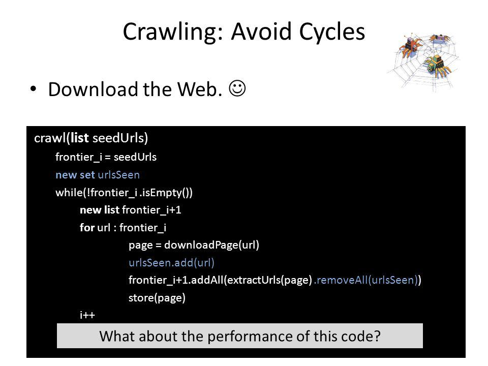 crawl(list seedUrls) frontier_i = seedUrls new set urlsSeen while(!frontier_i.isEmpty()) new list frontier_i+1 for url : frontier_i page = downloadPage(url) urlsSeen.add(url) frontier_i+1.addAll(extractUrls(page).removeAll(urlsSeen)) store(page) i++ Download the Web.