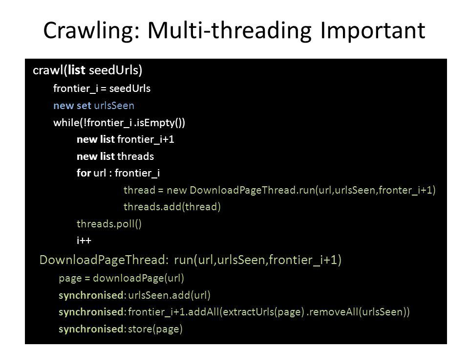 Crawling: Multi-threading Important crawl(list seedUrls) frontier_i = seedUrls new set urlsSeen while(!frontier_i.isEmpty()) new list frontier_i+1 new list threads for url : frontier_i thread = new DownloadPageThread.run(url,urlsSeen,fronter_i+1) threads.add(thread) threads.poll() i++ DownloadPageThread: run(url,urlsSeen,frontier_i+1) page = downloadPage(url) synchronised: urlsSeen.add(url) synchronised: frontier_i+1.addAll(extractUrls(page).removeAll(urlsSeen)) synchronised: store(page)