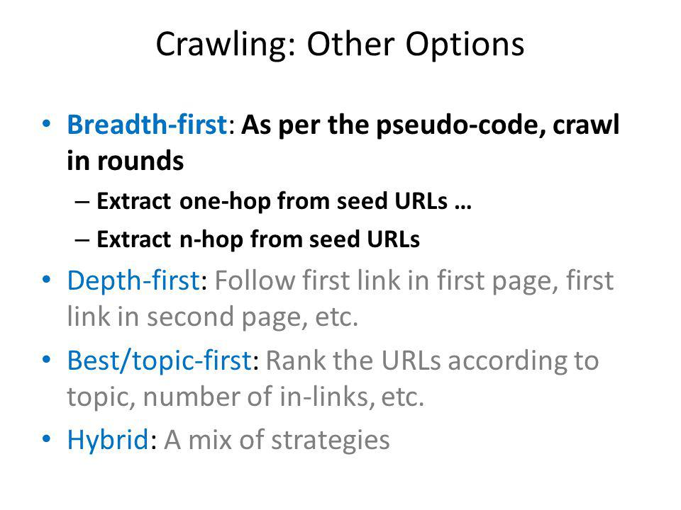 Crawling: Other Options Breadth-first: As per the pseudo-code, crawl in rounds – Extract one-hop from seed URLs … – Extract n-hop from seed URLs Depth-first: Follow first link in first page, first link in second page, etc.