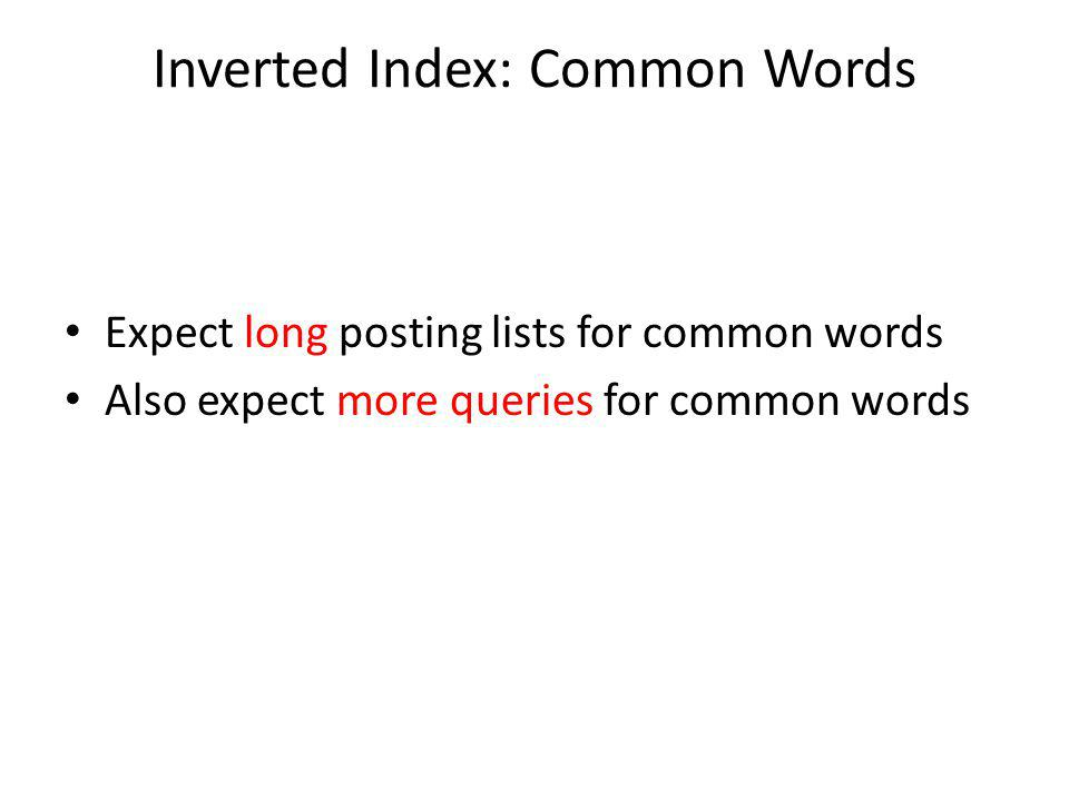 Inverted Index: Common Words Expect long posting lists for common words Also expect more queries for common words