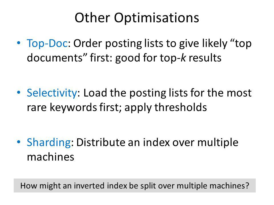 Other Optimisations Top-Doc: Order posting lists to give likely top documents first: good for top-k results Selectivity: Load the posting lists for the most rare keywords first; apply thresholds Sharding: Distribute an index over multiple machines How might an inverted index be split over multiple machines