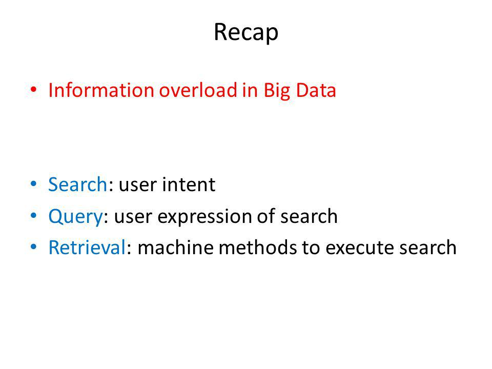 Recap Information overload in Big Data Search: user intent Query: user expression of search Retrieval: machine methods to execute search