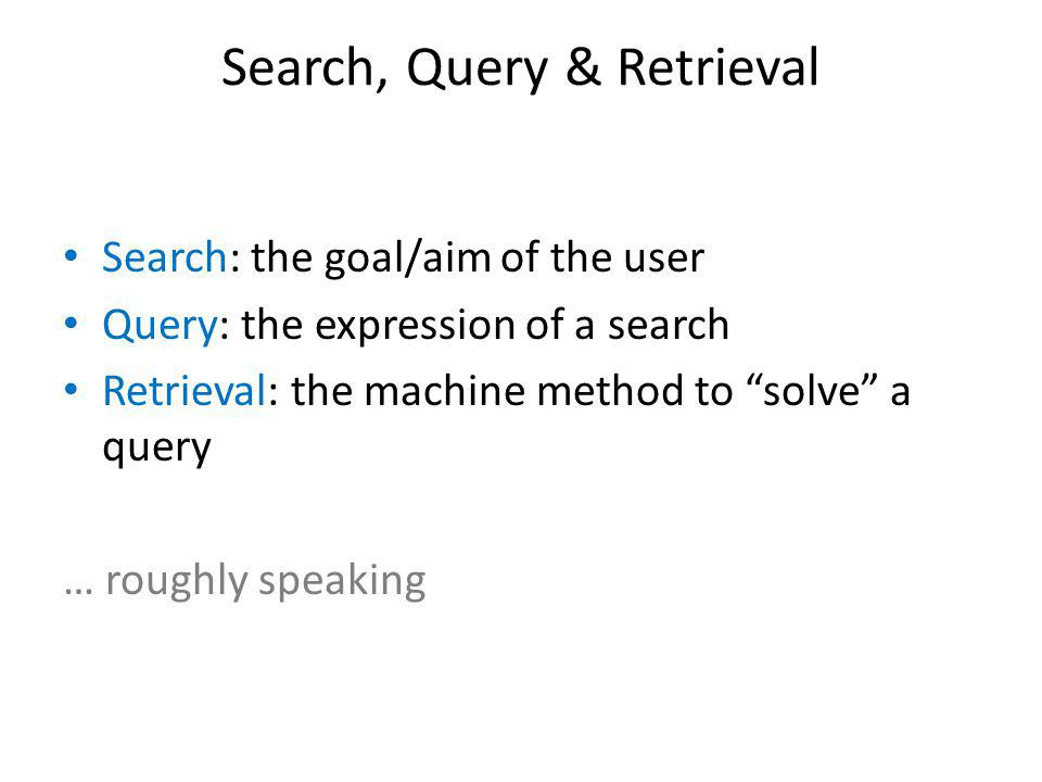Search, Query & Retrieval Search: the goal/aim of the user Query: the expression of a search Retrieval: the machine method to solve a query … roughly speaking