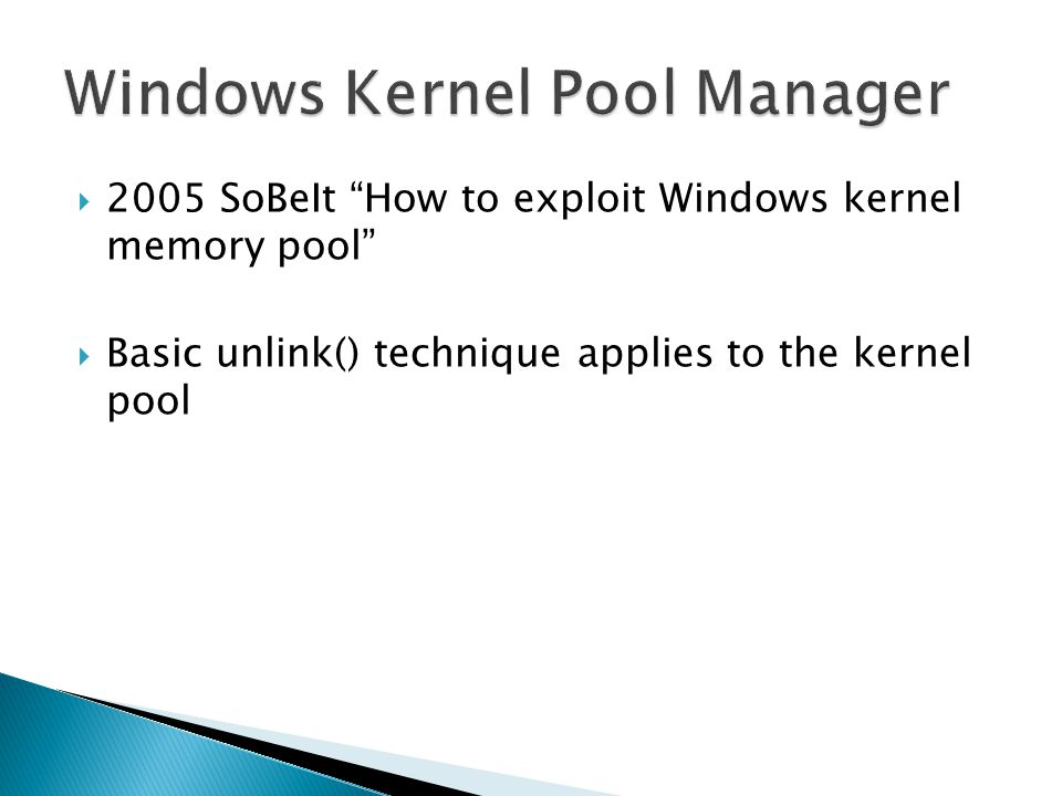 2005 SoBeIt How to exploit Windows kernel memory pool Basic unlink() technique applies to the kernel pool