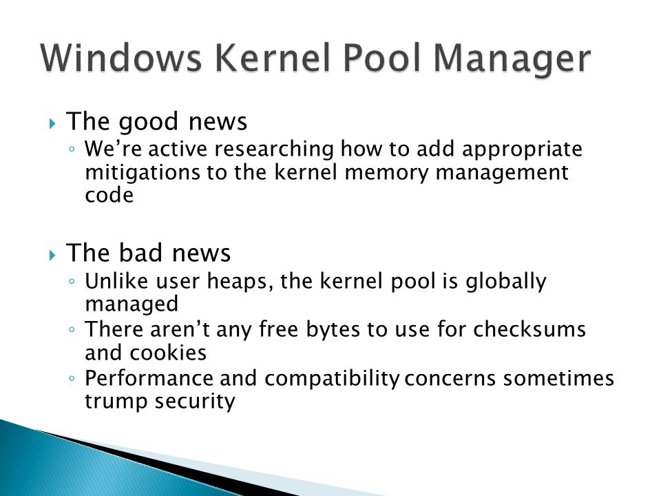 The good news Were active researching how to add appropriate mitigations to the kernel memory management code The bad news Unlike user heaps, the kernel pool is globally managed There arent any free bytes to use for checksums and cookies Performance and compatibility concerns sometimes trump security