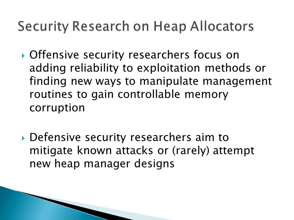 Offensive security researchers focus on adding reliability to exploitation methods or finding new ways to manipulate management routines to gain controllable memory corruption Defensive security researchers aim to mitigate known attacks or (rarely) attempt new heap manager designs