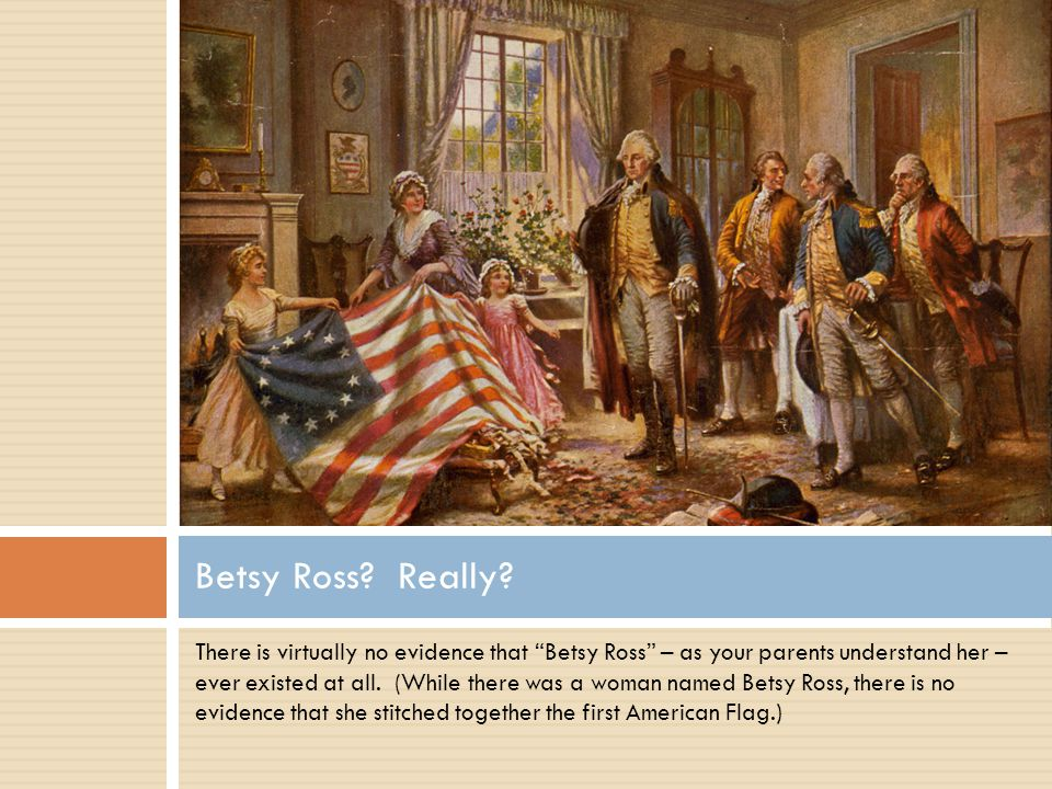 There is virtually no evidence that Betsy Ross – as your parents understand her – ever existed at all.