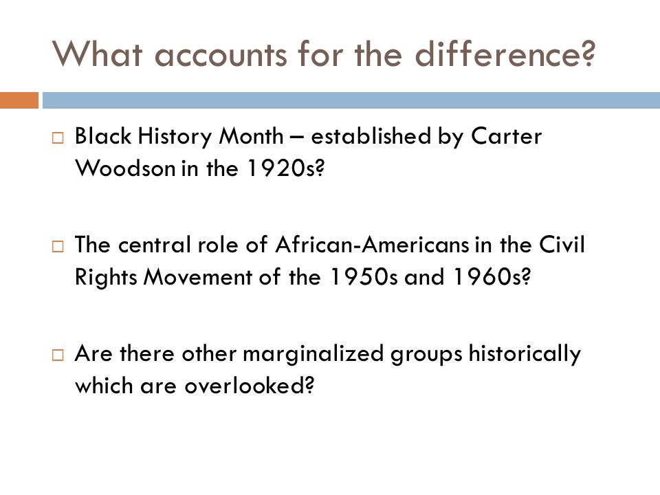 What accounts for the difference. Black History Month – established by Carter Woodson in the 1920s.