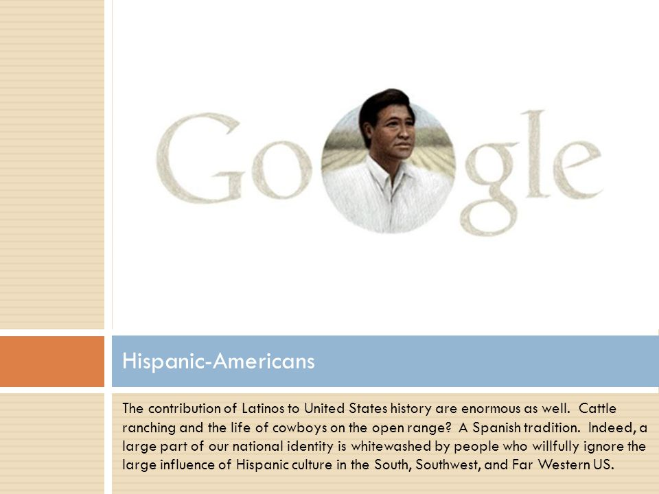 The contribution of Latinos to United States history are enormous as well.