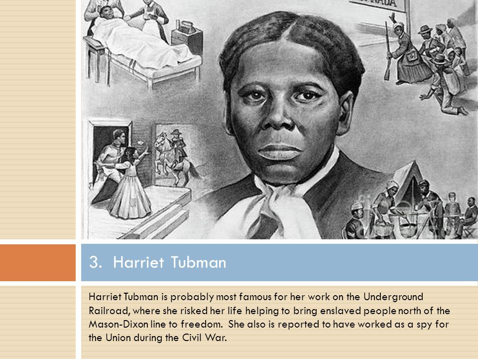 Harriet Tubman is probably most famous for her work on the Underground Railroad, where she risked her life helping to bring enslaved people north of the Mason-Dixon line to freedom.