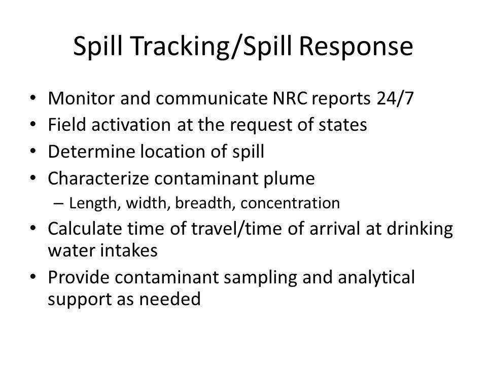 Spill Tracking/Spill Response Monitor and communicate NRC reports 24/7 Field activation at the request of states Determine location of spill Characterize contaminant plume – Length, width, breadth, concentration Calculate time of travel/time of arrival at drinking water intakes Provide contaminant sampling and analytical support as needed