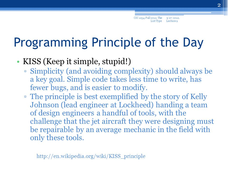 Programming Principle of the Day KISS (Keep it simple, stupid!) Simplicity (and avoiding complexity) should always be a key goal.