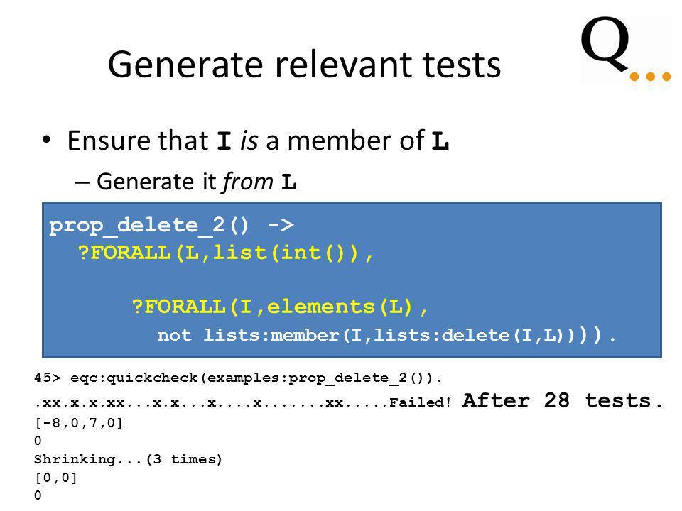 Generate relevant tests Ensure that I is a member of L – Generate it from L prop_delete_2() -> FORALL(L,list(int()), IMPLIES(L /= [], FORALL(I,elements(L), not lists:member(I,lists:delete(I,L)) )).