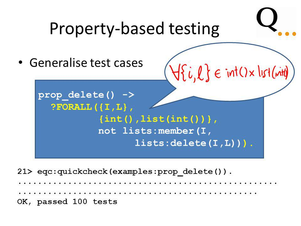 Property-based testing Generalise test cases prop_delete() -> FORALL({I,L}, {int(),list(int())}, not lists:member(I, lists:delete(I,L))).