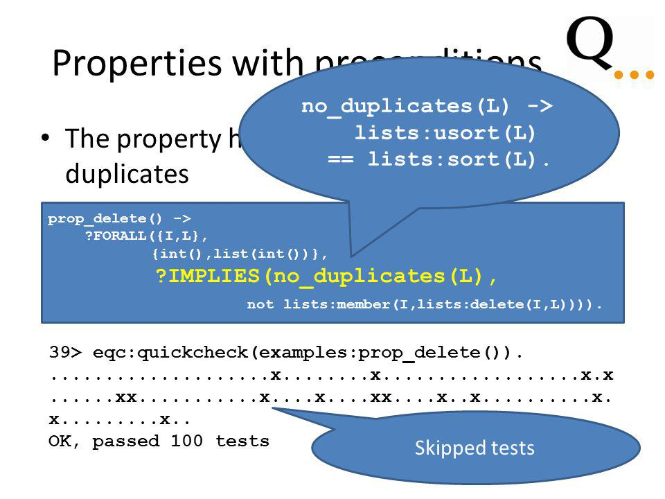 Properties with preconditions The property holds provided L contains no duplicates prop_delete() -> FORALL({I,L}, {int(),list(int())}, IMPLIES(no_duplicates(L), not lists:member(I,lists:delete(I,L)))).