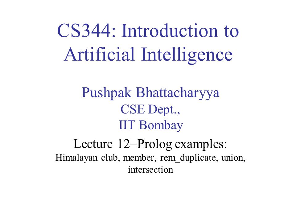 CS344: Introduction to Artificial Intelligence Pushpak Bhattacharyya CSE Dept., IIT Bombay Lecture 12–Prolog examples: Himalayan club, member, rem_duplicate, union, intersection