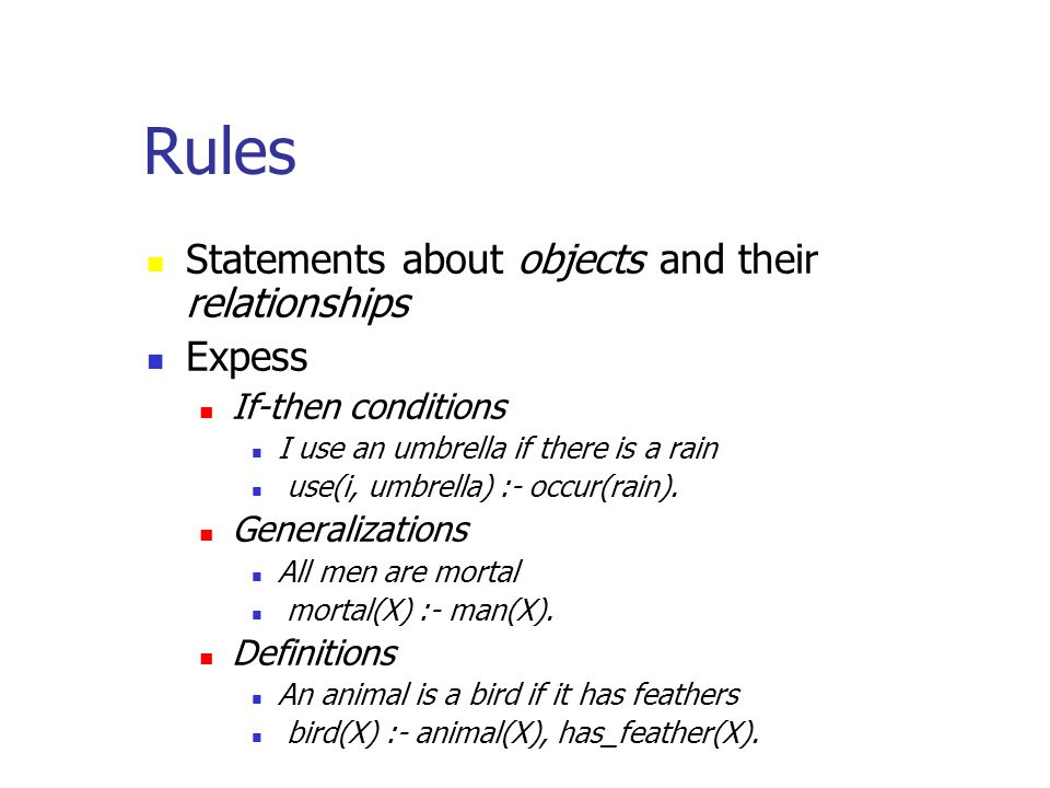 Rules Statements about objects and their relationships Expess If-then conditions I use an umbrella if there is a rain use(i, umbrella) :- occur(rain).