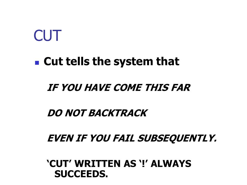 CUT Cut tells the system that IF YOU HAVE COME THIS FAR DO NOT BACKTRACK EVEN IF YOU FAIL SUBSEQUENTLY.